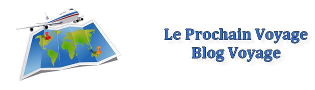 Blog Voyage Le Prochain Voyage : récits, photos, bons plans et conseils aux voyageurs